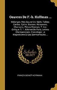 Oeuvres de F.-B. Hoffman ...: M�langes. Mes Souvenirs: Idylls. Fables. Contes. �pitre. Stances. Romances. Chansons. Pi�ces Diverses. T. IV-X. Critique: T. 1. Ath�ne� de Paris, Lettres Champenoises. Craniologie. Le Magn�tisme Et Les Somnambules....