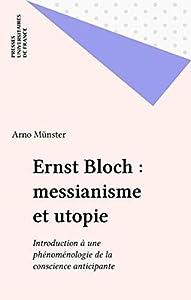 Ernst Bloch : messianisme et utopie: Introduction à une phénoménologie de la conscience anticipante