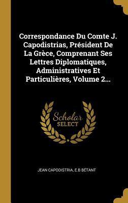Correspondance Du Comte J. Capodistrias, Pr�sident de la Gr�ce, Comprenant Ses Lettres Diplomatiques, Administratives Et Particuli�res, Volume 2...