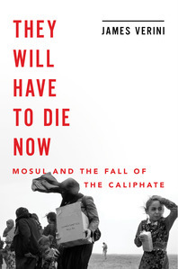 They Will Have to Die Now: Mosul and the Fall of the Caliphate