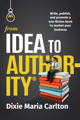 From Idea to Authority: Write, Publish, Promote a Non-Fiction Book to Promote Your Business
