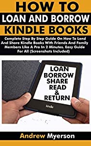 HOW TO LOAN AND BORROW KINDLE BOOKS: Complete Step By Step Guide On How To Lend And Share Kindle Books With Friends & Family Members Like A Pro In 2 Minutes. Easy Guide For All