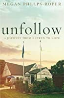 Unfollow: A Journey from Hatred to Hope, Leaving the Westboro Baptist Church