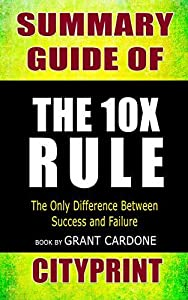 Summary Guide of The 10X Rule: The Only Difference Between Success and Failure | Book by Grant Cardone | Cityprint