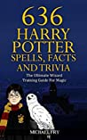 636 Harry Potter Spells, Facts And Trivia - The Ultimate Wizard Training Guide For Magic (Unofficial Guide Book 4)