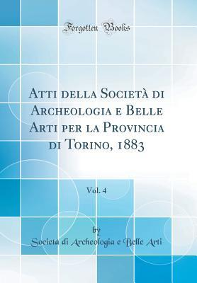 Atti Della Societ� Di Archeologia E Belle Arti Per La Provincia Di Torino, 1883, Vol. 4 (Classic Reprint)