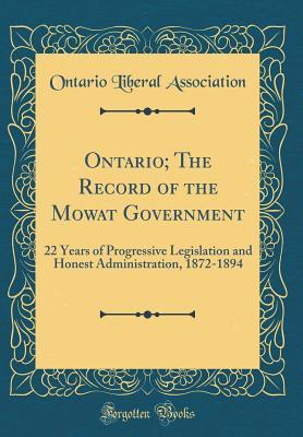 Ontario; The Record of the Mowat Government: 22 Years of Progressive Legislation and Honest Administration, 1872-1894 (Classic Reprint)