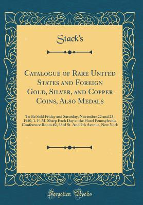 Catalogue of Rare United States and Foreign Gold, Silver, and Copper Coins, Also Medals: To Be Sold Friday and Saturday, November 22 and 23, 1940, 1. P. M. Sharp Each Day at the Hotel Pennsylvania Conference Room #2, 33rd St. and 7th Avenue, New York