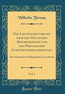 Das Liegenschaftsrecht Nach Den Deutschen Reichsgesetzen Und Den Preu�ischen Ausf�hrungsbestimmungen, Vol. 1: Das Sachenrecht Des B�rgerlichen Gesetzbuchs