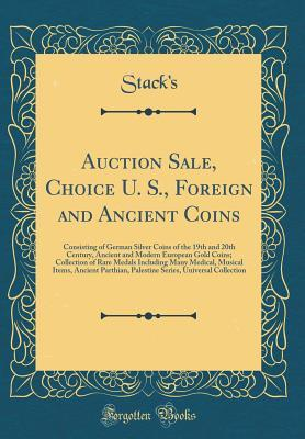 Auction Sale, Choice U. S., Foreign and Ancient Coins: Consisting of German Silver Coins of the 19th and 20th Century, Ancient and Modern European Gold Coins; Collection of Rare Medals Including Many Medical, Musical Items, Ancient Parthian, Palestine Ser
