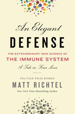 An Elegant Defense: The Extraordinary New Science of the Immune System: A Tale in Four Lives by Matt Richtel