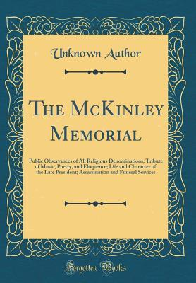 The McKinley Memorial: Public Observances of All Religious Denominations; Tribute of Music, Poetry, and Eloquence; Life and Character of the Late President; Assassination and Funeral Services (Classic Reprint)
