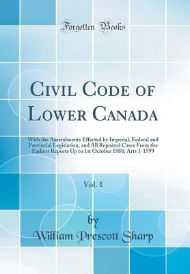 Civil Code of Lower Canada, Vol. 1: With the Amendments Effected by Imperial, Federal and Provincial Legislation, and All Reported Cases from the Earliest Reports Up to 1st October 1888; Arts 1-1599 (Classic Reprint)