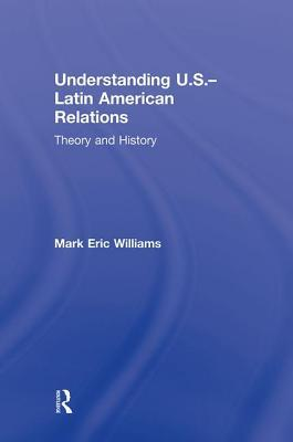 Understanding U S -Latin American Relations Theory and History