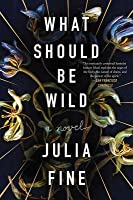 What Should Be Wild: A Novel