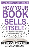 How Your Book Sells Itself: 10 Ways Your Book is Your Ultimate Marketing Tool (Marketing for Authors 1)