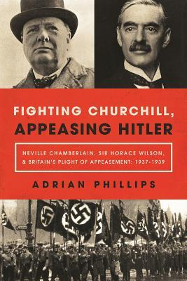 Fighting Churchill, Appeasing Hitler: Neville Chamberlain, Sir Horace Wilson, Britain's Plight of Appeasement: 1937-1939