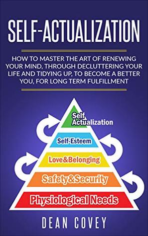 Self-Actualization: How to Master the Art of Renewing Your Mind, through Decluttering your Life and Tidying Up, to Become a Better You, for Long Term Fulfillment