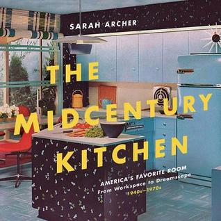 The Midcentury Kitchen: America's Favorite Room, from Workspace to Dreamscape, 1940s-1970s