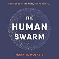The Human Swarm Lib/E: How Our Societies Arise, Thrive, and Fall