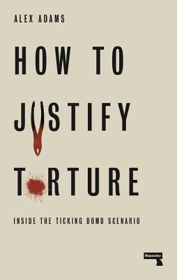 How to Justify Torture: Inside the Ticking Bomb Scenario