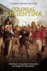 Colonial Argentina: The History of Argentina's Colonization and Struggle for Independence
