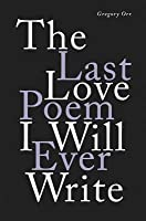 The Last Love Poem I Will Ever Write: Poems