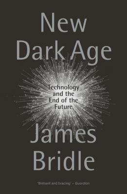 New Dark Age: Technology and the End of the Future by James