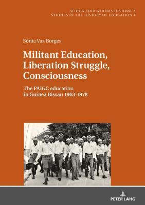 Militant Education, Liberation Struggle, Consciousness:: The Paigc Education in Guinea Bissau 1963-1978.