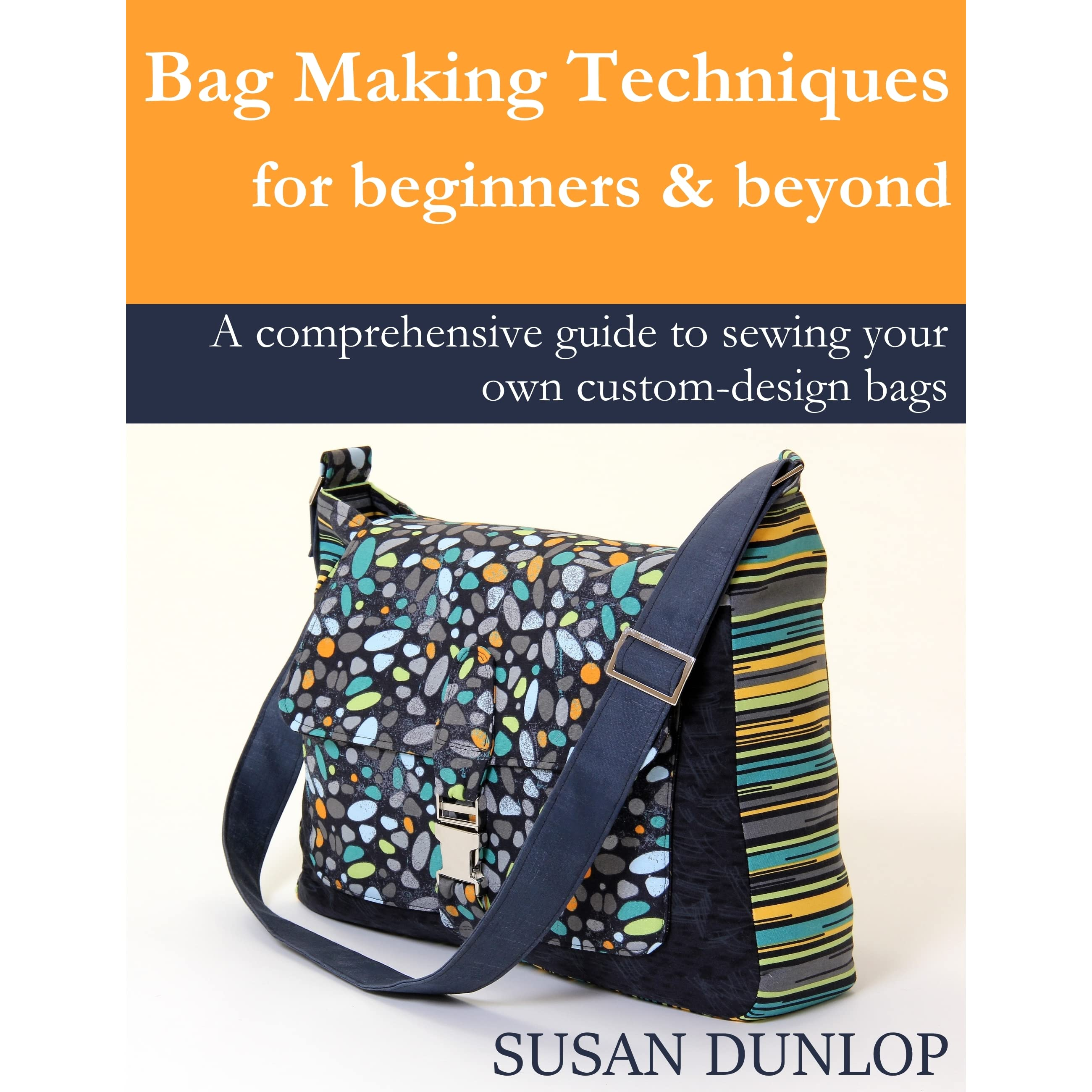 Bag Making Techniques for Beginners and Beyond by Susan Dunlop