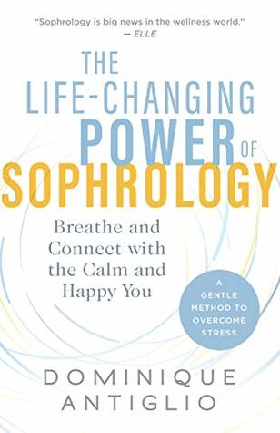 The Life-Changing Power of Sophrology: Breathe and Connect with the Calm and Happy You