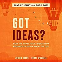 Got Ideas?: How to Turn Your Ideas into Products People Want to Use