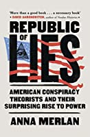 Republic of Lies: American Conspiracy Theorists and Their Surprising Rise to Power
