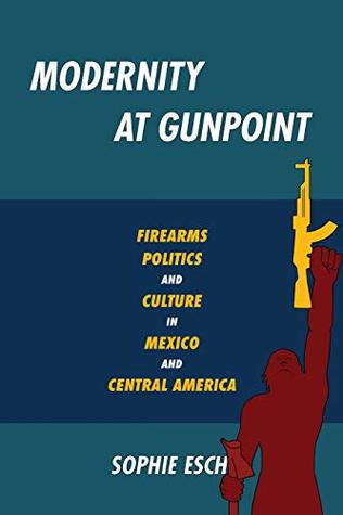 Modernity at Gunpoint: Firearms, Politics, and Culture in Mexico and Central America (Pitt Illuminations)