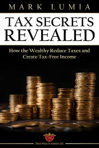 Tax Secrets Revealed : How the Wealthy Reduce Taxes and Create Tax-Free Income