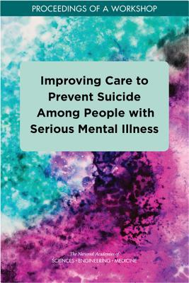 Improving Care to Prevent Suicide Among People with Serious Mental Illness: Proceedings of a Workshop