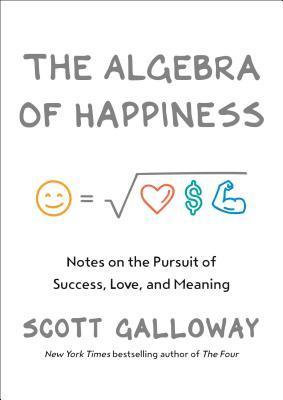 The Algebra of Happiness by Scott Galloway