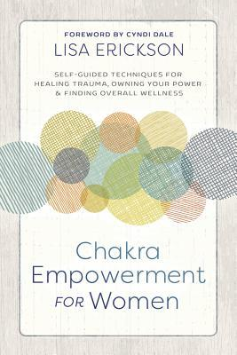 Chakra Empowerment for Women: Self-Guided Techniques for Healing Trauma, Owning Your Power & Finding Overall Wellness