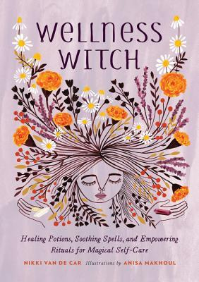 Wellness Witch: Healing Potions, Soothing Spells, and Empowering Rituals for Magical Self-Care