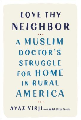 Love Thy Neighbor: A Muslim Doctor's Struggle for Home in Rural America by Ayaz Virji