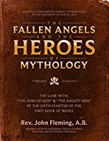 The Fallen Angels and the Heroes of Mythology: The Sons of God and the Mighty Men of the Sixth Chapter of the First Book of Moses
