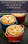 Homestyle Savory Pie & Quiche Cookbook: Main Dish Pies For Every Meal! (Southern Cooking Recipes Book 77)