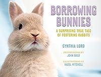 Borrowing Bunnies: A Surprising True Tale of Fostering Rabbits