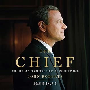 The Chief The Life And Turbulent Times Of Chief Justice John Roberts By Joan Biskupic