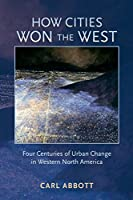 How Cities Won the West: Four Centuries of Urban Change in Western North America (Histories of the American Frontier)