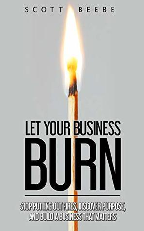 Let Your Business Burn: Stop Putting Out Fires, Discover Purpose, And Build A Business That Matters