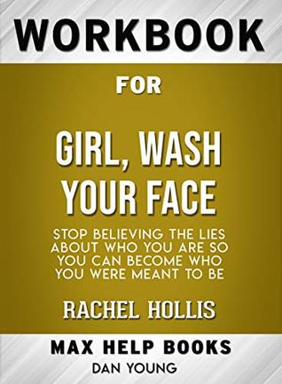 Workbook for Girl, Wash Your Face: Stop Believing the Lies About Who You Are so You Can Become Who You Were Meant to Be by Rachel Hollis (Max-Help Workbooks) by Maxhelp
