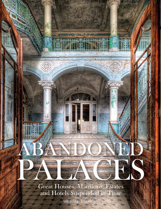 Abandoned Palaces: Great Houses, Mansions, Estates and Hotels Suspended in Time
