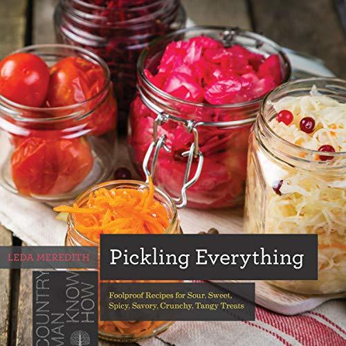 Pickling Everything Foolproof Recipes for Sour, Sweet, Spicy, Savory, Crunchy, Tangy Treats (Countryman Know How)