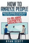 How To Analyze People: Increase Your Emotional Intelligence Using Ex-FBI Secrets, Understand Body Language, Personality Types, and Speed Read People Through Proven Psychology